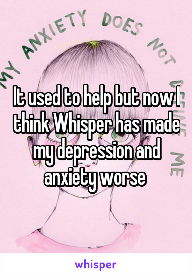 It used to help but now I think Whisper has made my depression and anxiety worse