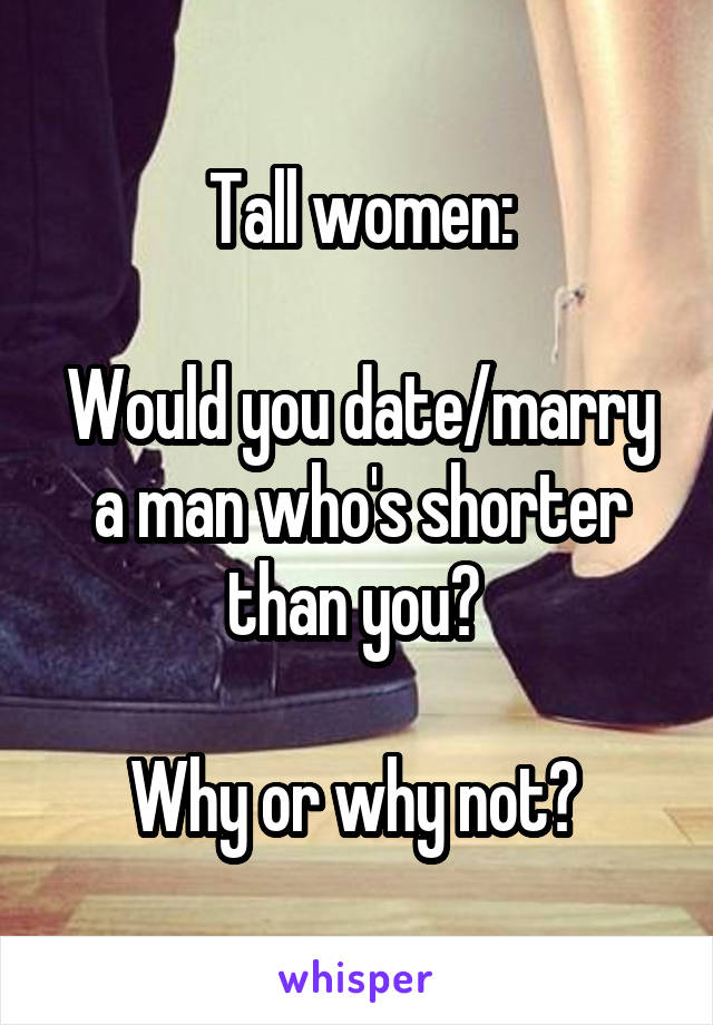 Tall women:  Would you date/marry a man who's shorter than you?   Why or why not?
