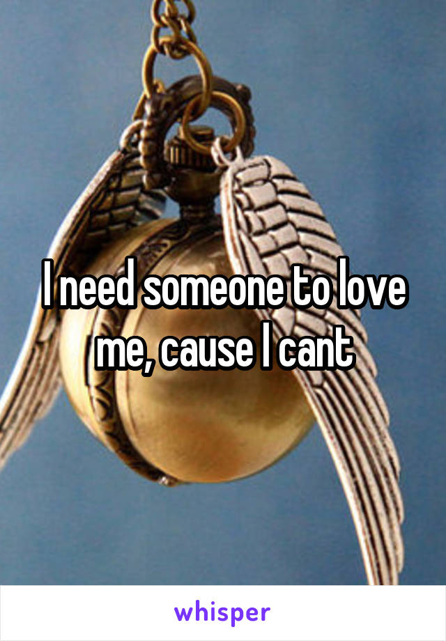 I need someone to love me, cause I cant