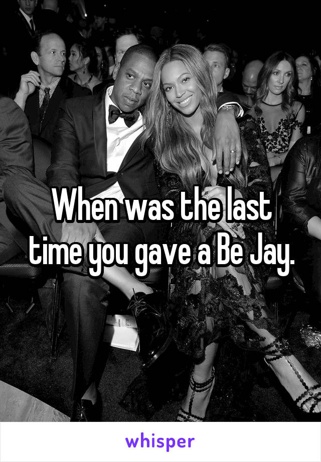 When was the last time you gave a Be Jay.