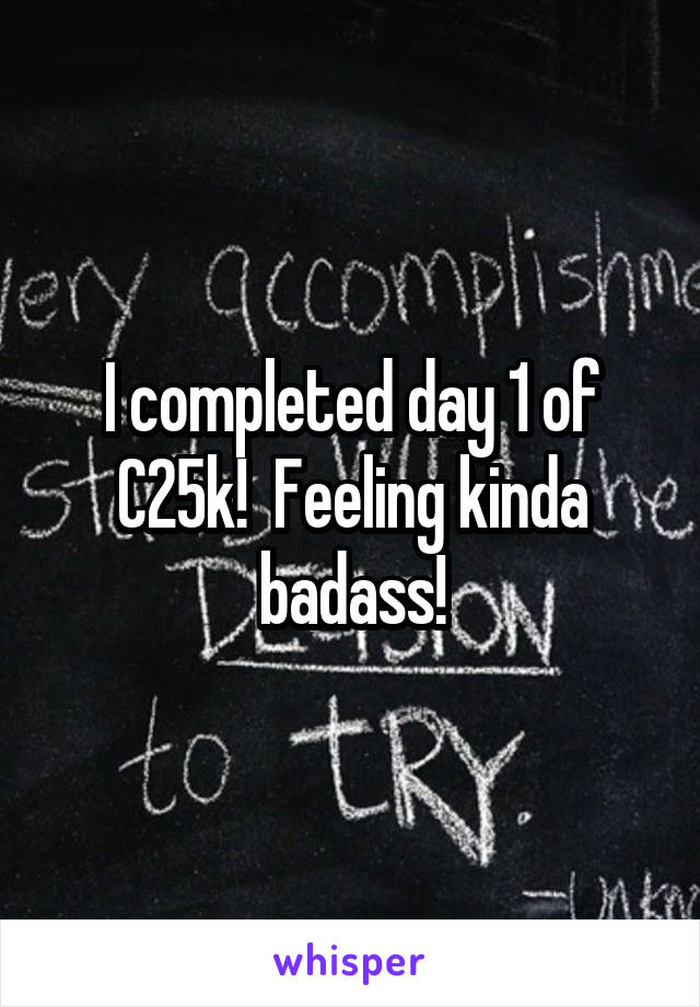 I completed day 1 of C25k!  Feeling kinda badass!