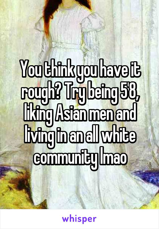 You think you have it rough? Try being 5'8, liking Asian men and living in an all white community lmao