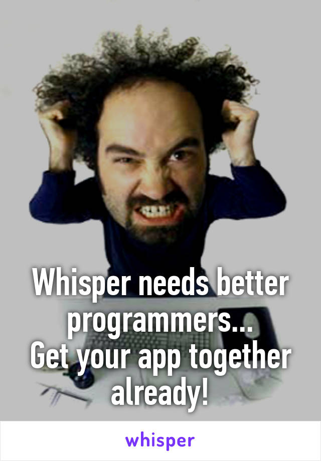 Whisper needs better programmers... Get your app together already!