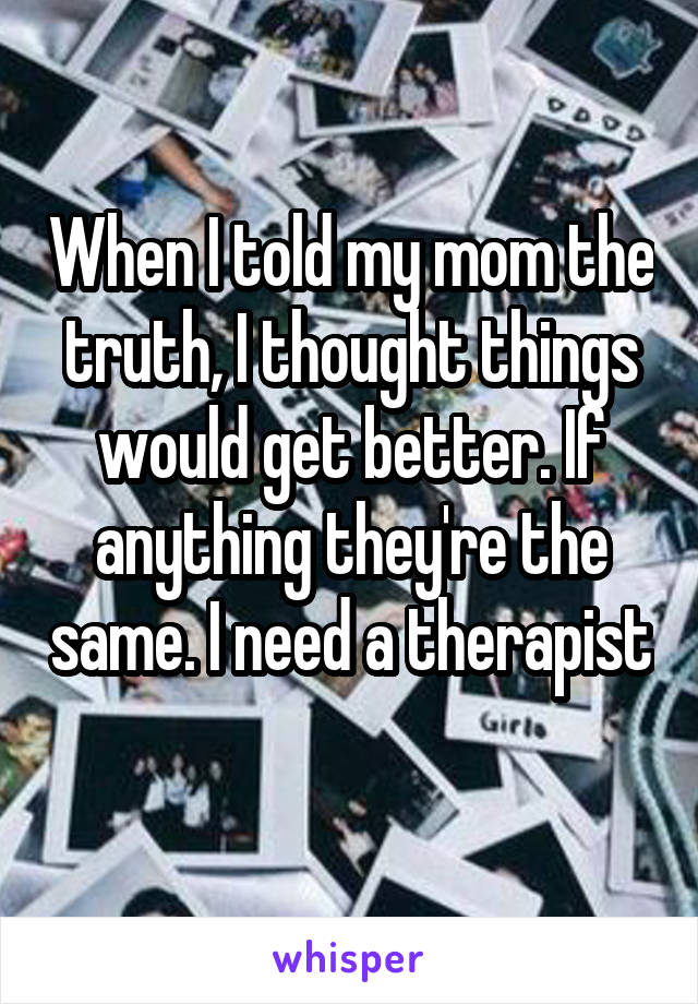 When I told my mom the truth, I thought things would get better. If anything they're the same. I need a therapist