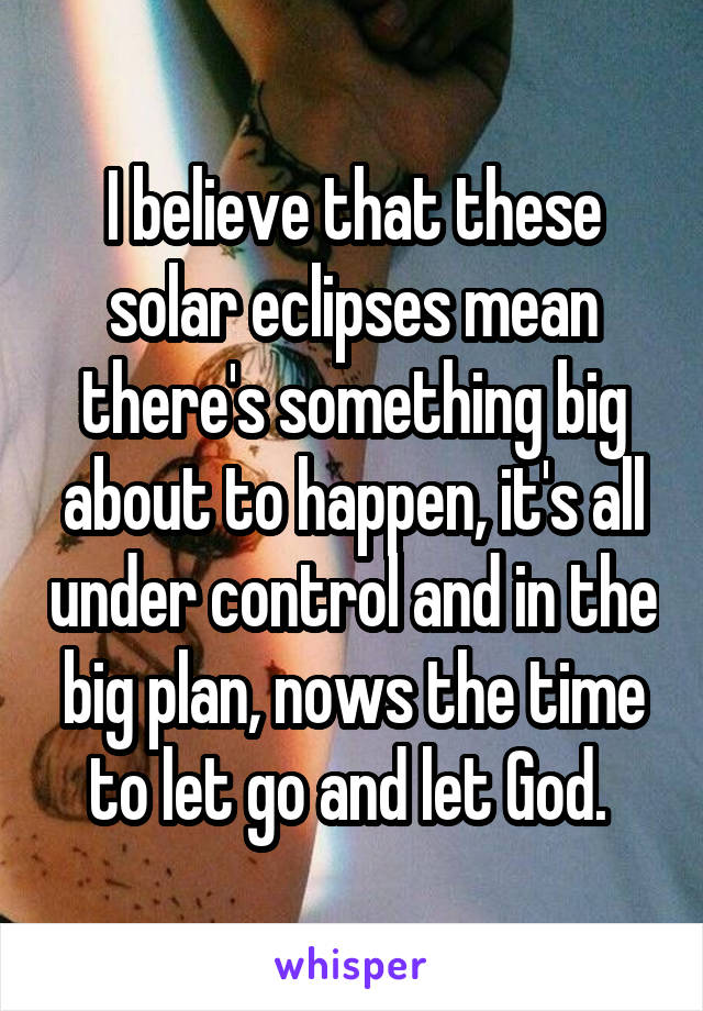 I believe that these solar eclipses mean there's something big about to happen, it's all under control and in the big plan, nows the time to let go and let God.