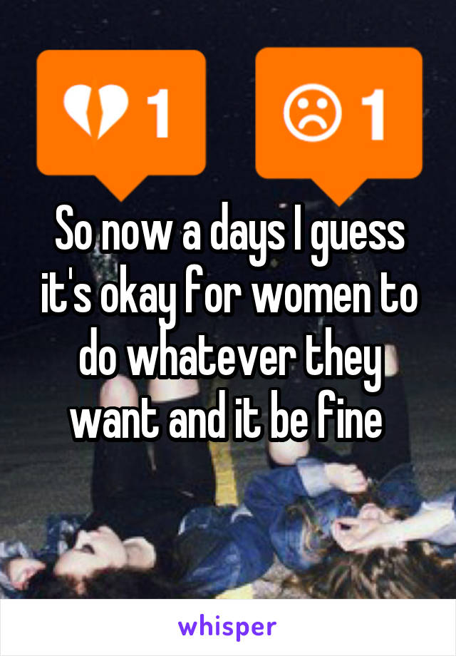 So now a days I guess it's okay for women to do whatever they want and it be fine