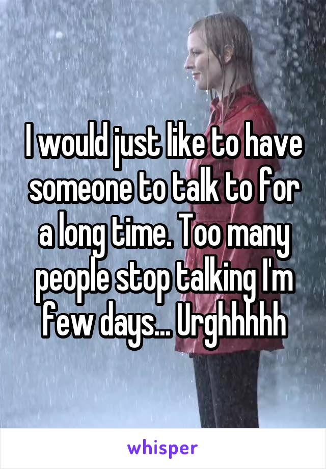I would just like to have someone to talk to for a long time. Too many people stop talking I'm few days... Urghhhhh