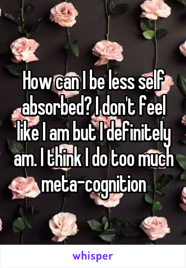 How can I be less self absorbed? I don't feel like I am but I definitely am. I think I do too much meta-cognition