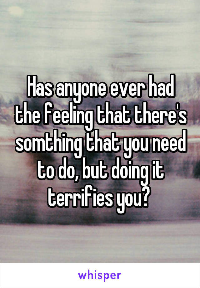 Has anyone ever had the feeling that there's somthing that you need to do, but doing it terrifies you?