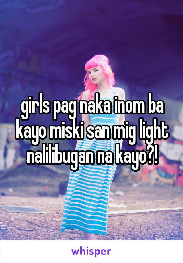 girls pag naka inom ba kayo miski san mig light nalilibugan na kayo?!