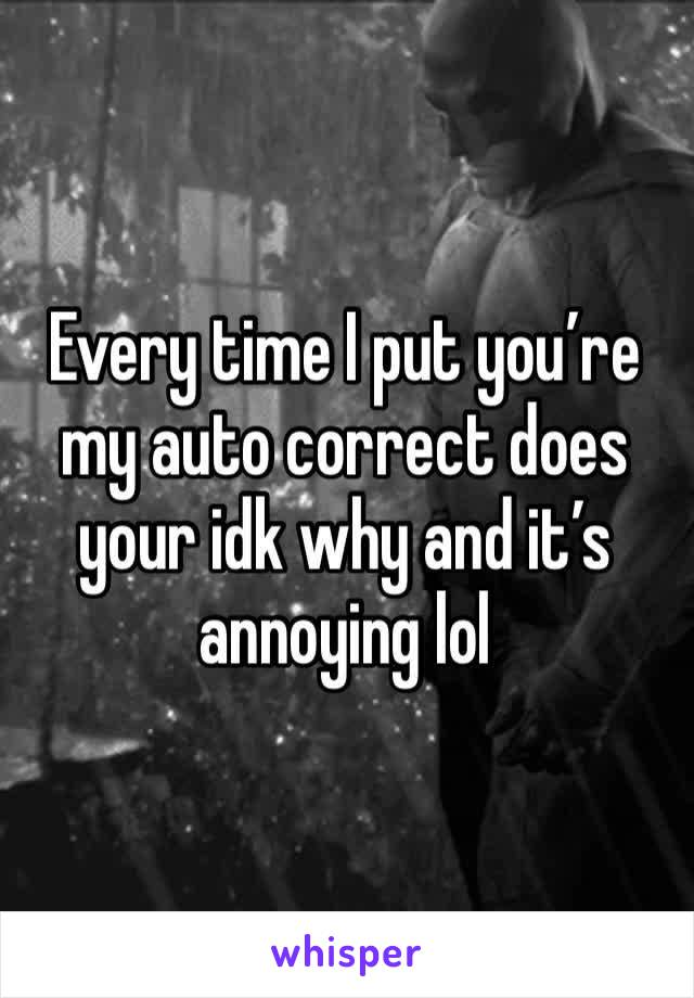 Every time I put you're my auto correct does your idk why and it's annoying lol