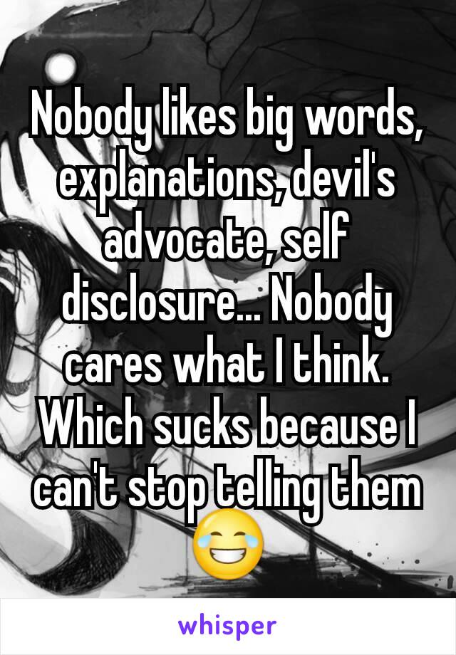 Nobody likes big words, explanations, devil's advocate, self disclosure... Nobody cares what I think. Which sucks because I can't stop telling them 😂