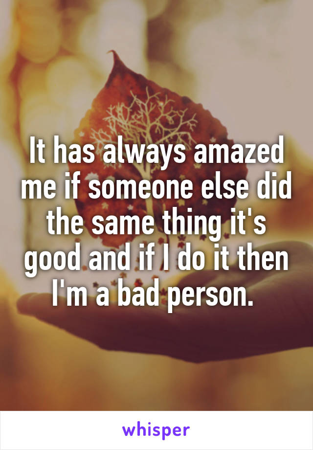 It has always amazed me if someone else did the same thing it's good and if I do it then I'm a bad person.