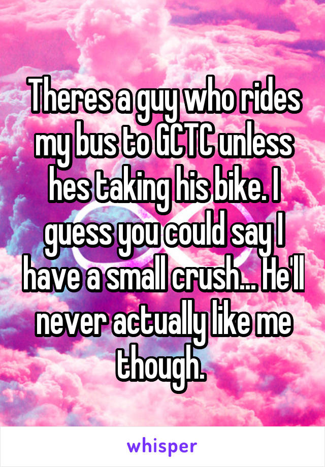 Theres a guy who rides my bus to GCTC unless hes taking his bike. I guess you could say I have a small crush... He'll never actually like me though.