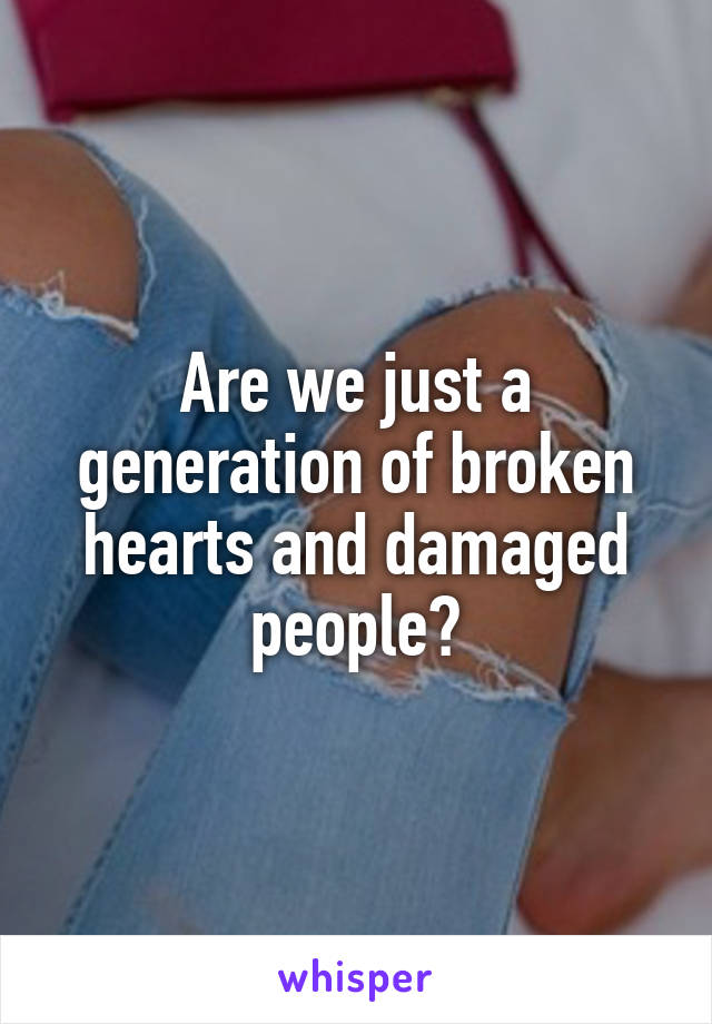 Are we just a generation of broken hearts and damaged people?