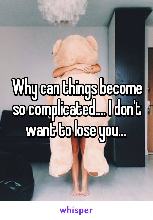 Why can things become so complicated.... I don't want to lose you...