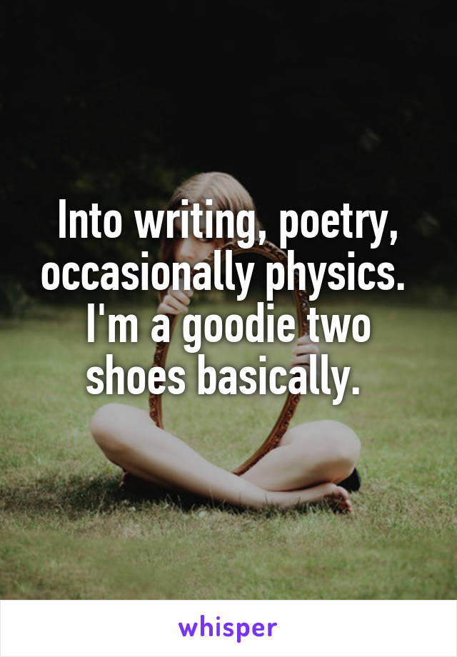 Into writing, poetry, occasionally physics.  I'm a goodie two shoes basically.