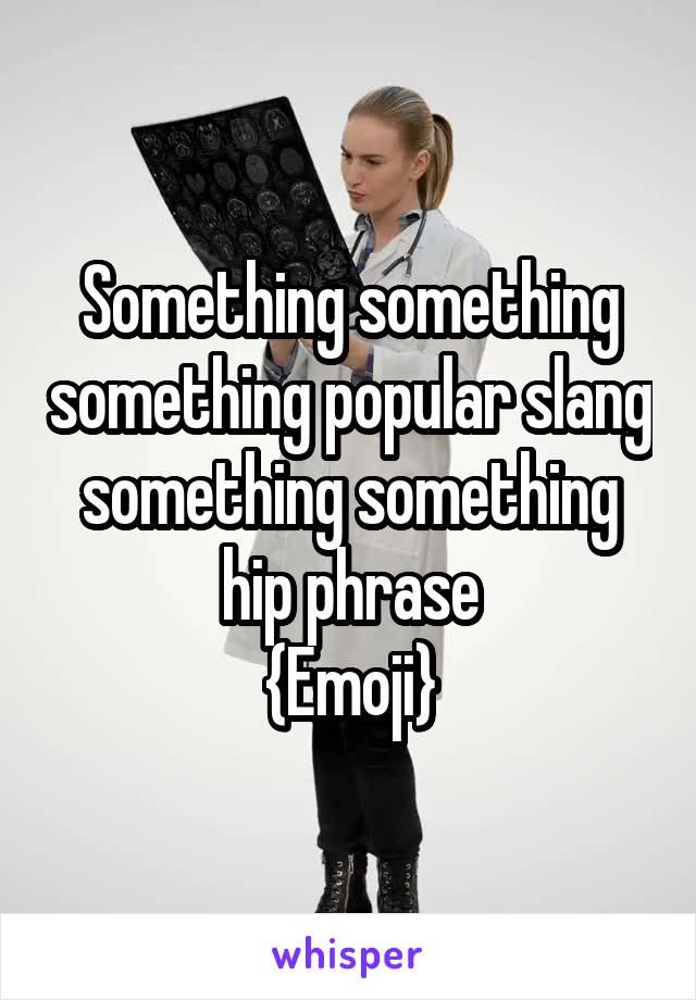 Something something something popular slang something something hip phrase {Emoji}