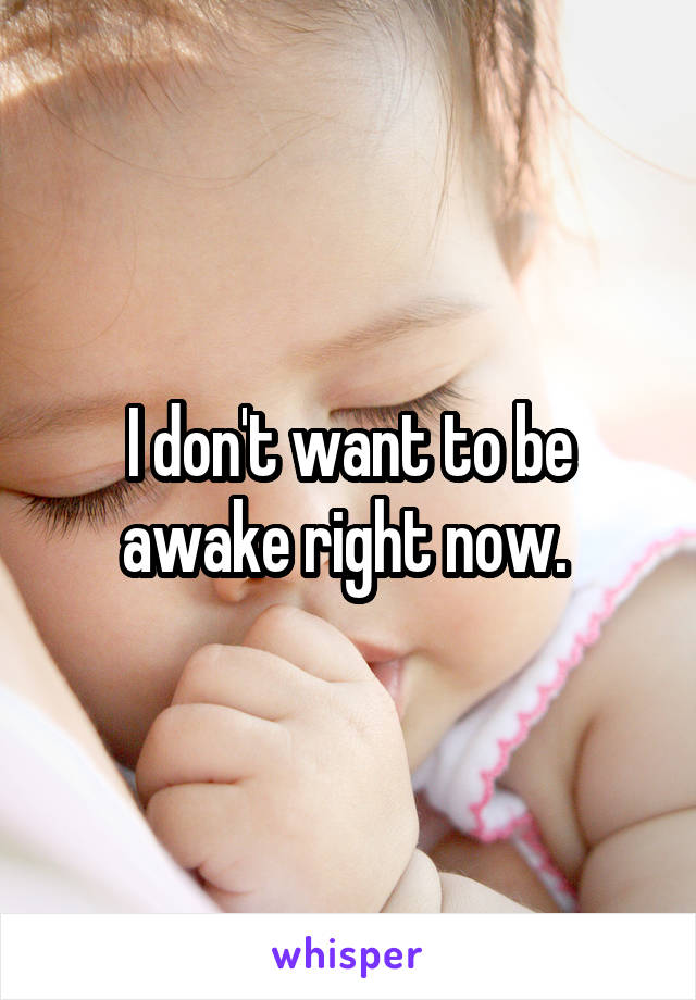 I don't want to be awake right now.
