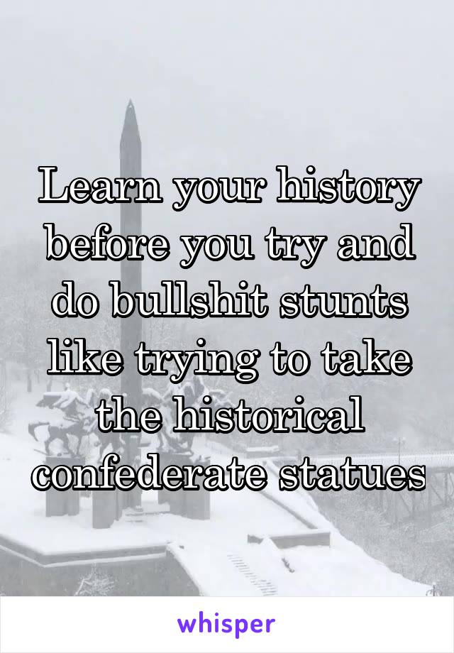 Learn your history before you try and do bullshit stunts like trying to take the historical confederate statues