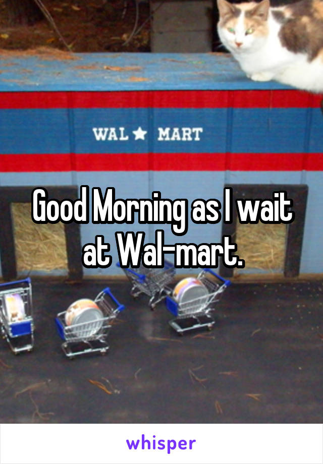Good Morning as I wait at Wal-mart.