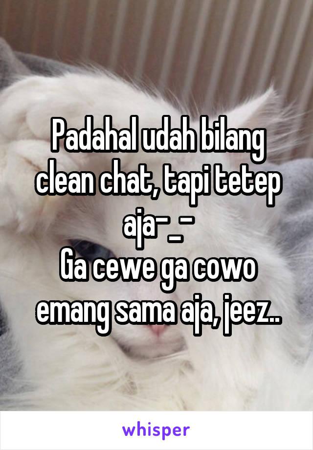 Padahal udah bilang clean chat, tapi tetep aja-_- Ga cewe ga cowo emang sama aja, jeez..