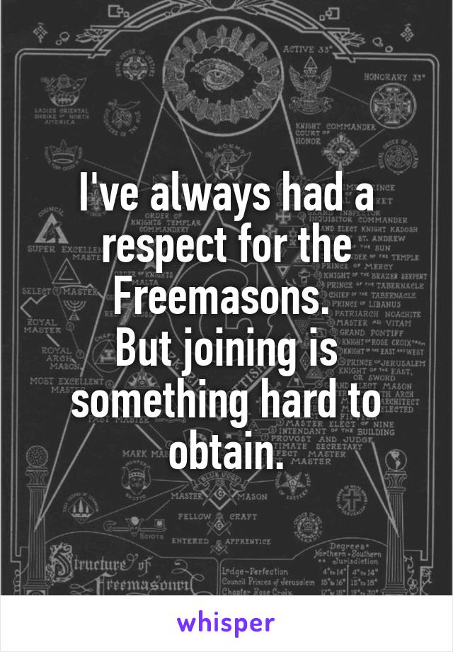 I've always had a respect for the Freemasons.  But joining is something hard to obtain.