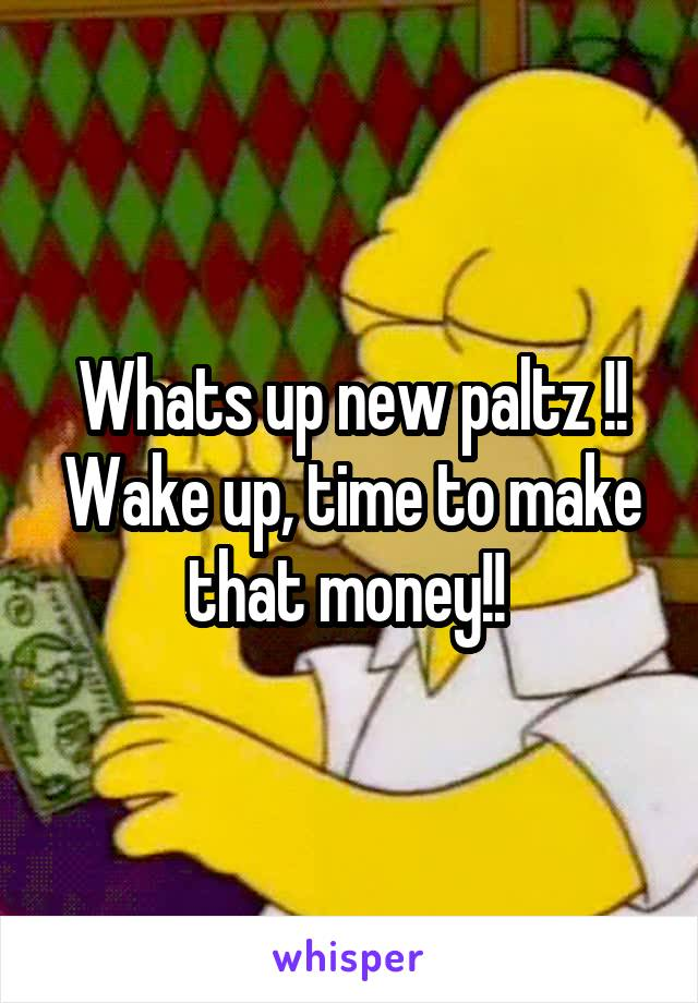Whats up new paltz !! Wake up, time to make that money!!