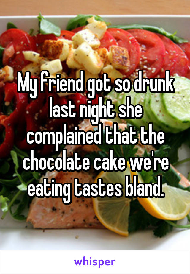 My friend got so drunk last night she complained that the chocolate cake we're eating tastes bland.
