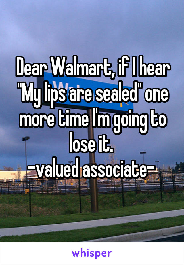 "Dear Walmart, if I hear ""My lips are sealed"" one more time I'm going to lose it.  -valued associate-"