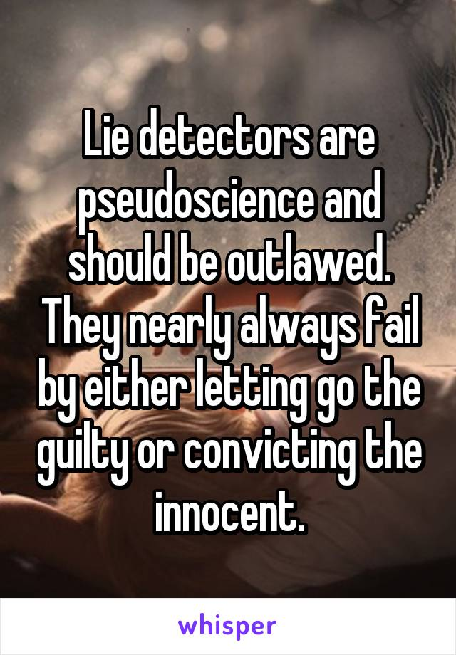 Lie detectors are pseudoscience and should be outlawed. They nearly always fail by either letting go the guilty or convicting the innocent.
