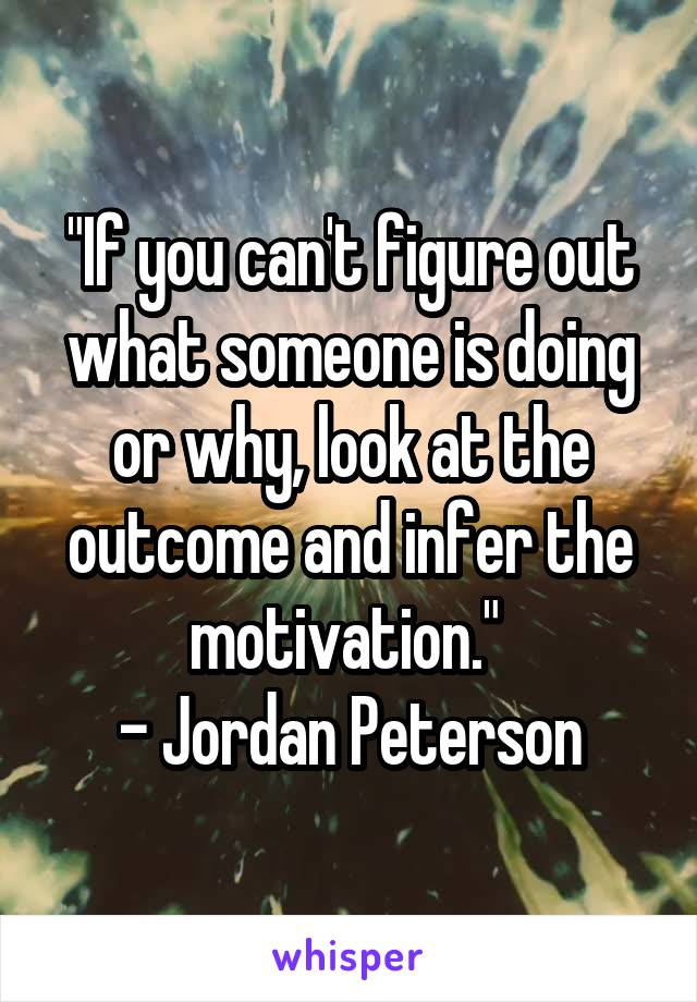 """If you can't figure out what someone is doing or why, look at the outcome and infer the motivation.""  - Jordan Peterson"