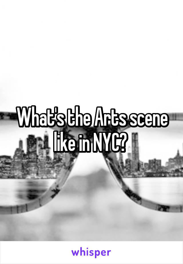 What's the Arts scene like in NYC?