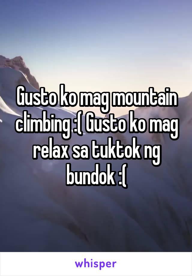 Gusto ko mag mountain climbing :( Gusto ko mag relax sa tuktok ng bundok :(