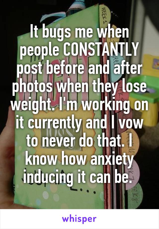 It bugs me when people CONSTANTLY post before and after photos when they lose weight. I'm working on it currently and I vow to never do that. I know how anxiety inducing it can be.