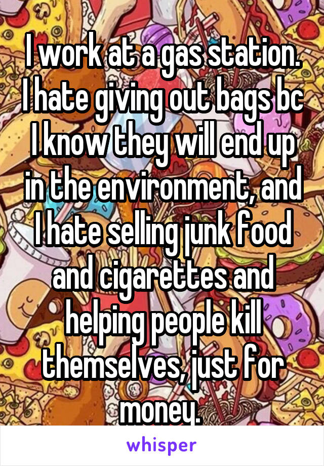 I work at a gas station. I hate giving out bags bc I know they will end up in the environment, and I hate selling junk food and cigarettes and helping people kill themselves, just for money.