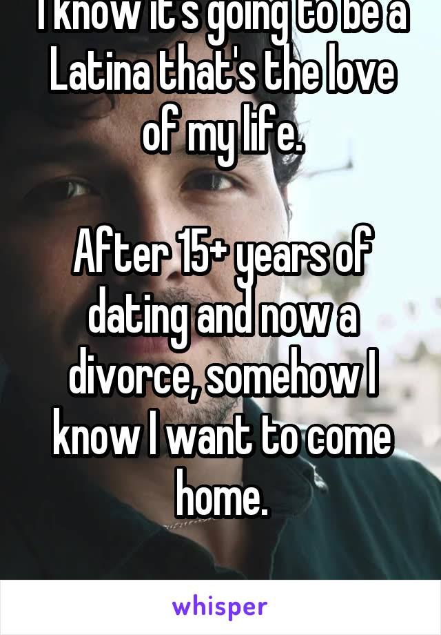 I know it's going to be a Latina that's the love of my life.  After 15+ years of dating and now a divorce, somehow I know I want to come home.  Grandma was right.
