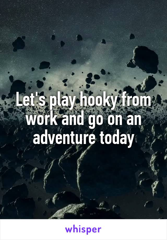 Let's play hooky from work and go on an adventure today