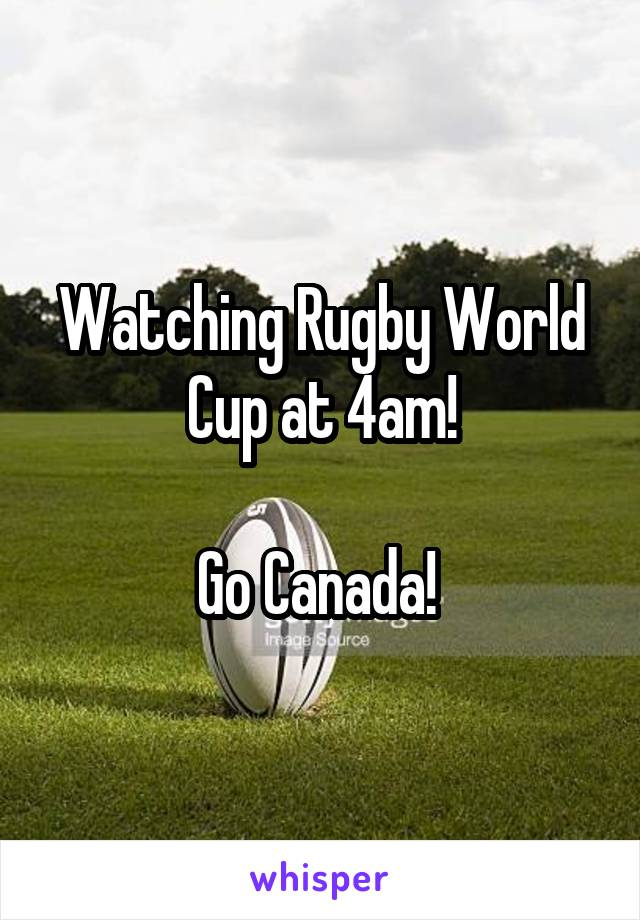 Watching Rugby World Cup at 4am!  Go Canada!