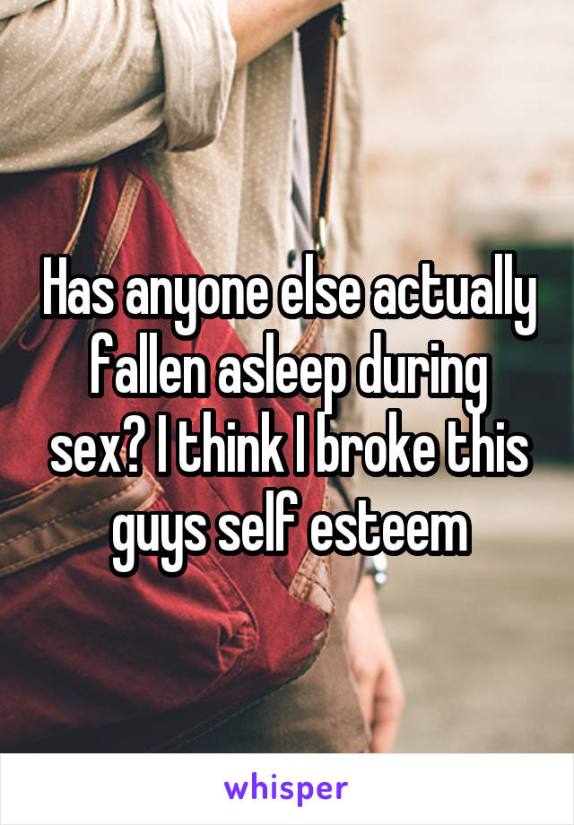 Has anyone else actually fallen asleep during sex? I think I broke this guys self esteem