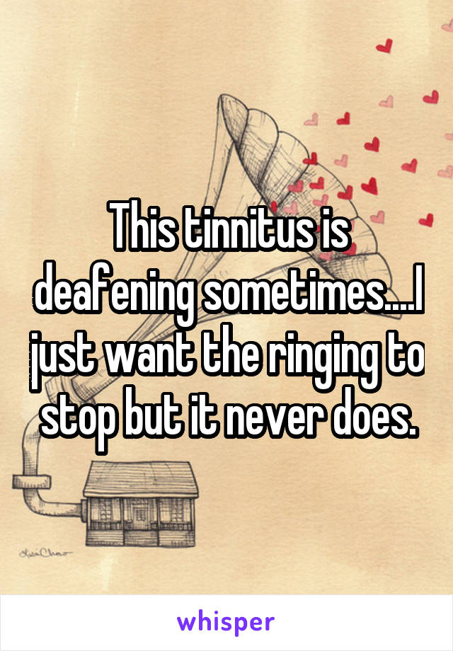 This tinnitus is deafening sometimes....I just want the ringing to stop but it never does.
