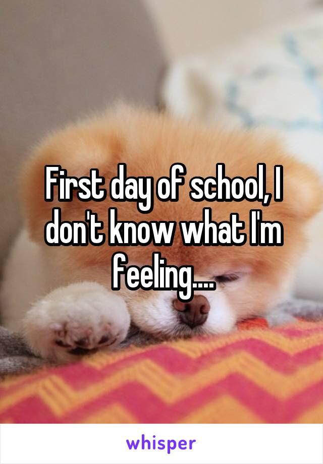 First day of school, I don't know what I'm feeling....