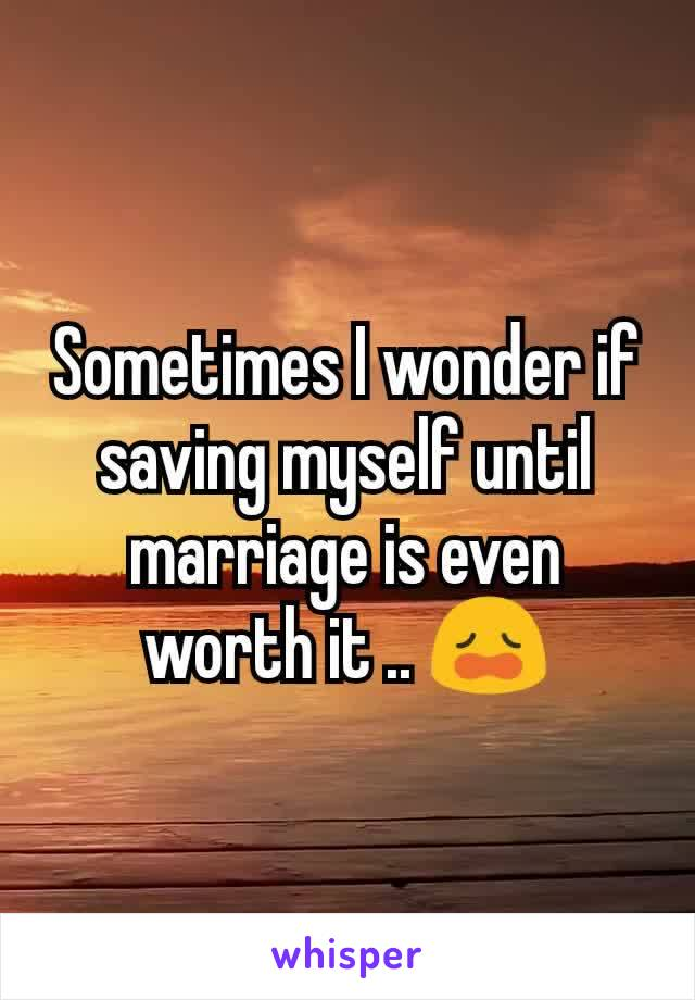 Sometimes I wonder if saving myself until marriage is even worth it .. 😩