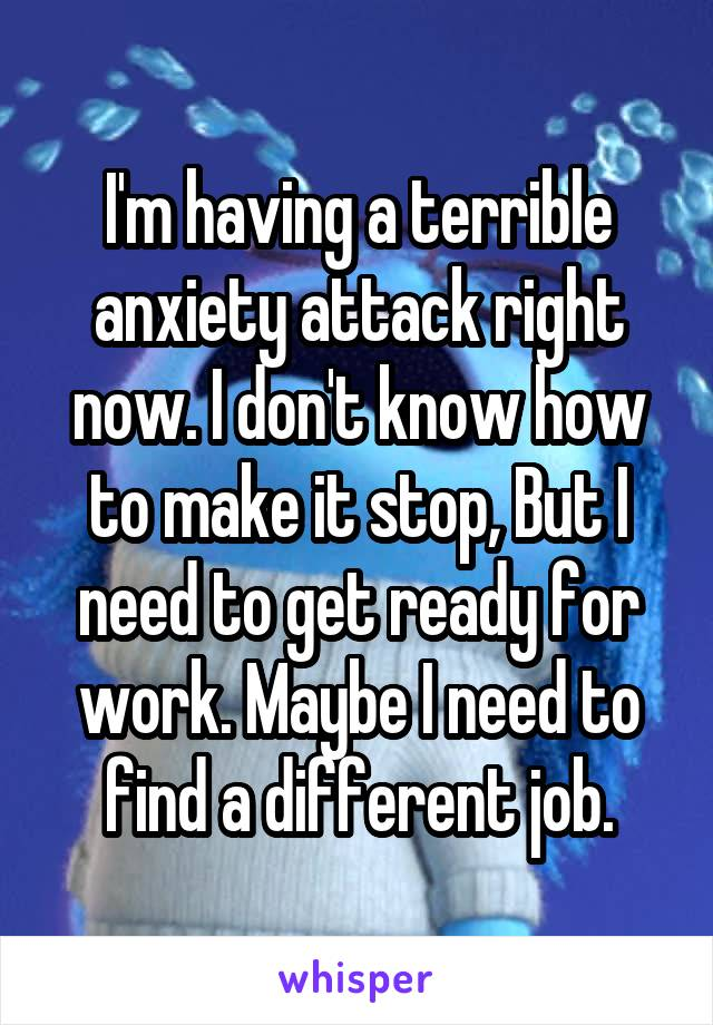 I'm having a terrible anxiety attack right now. I don't know how to make it stop, But I need to get ready for work. Maybe I need to find a different job.