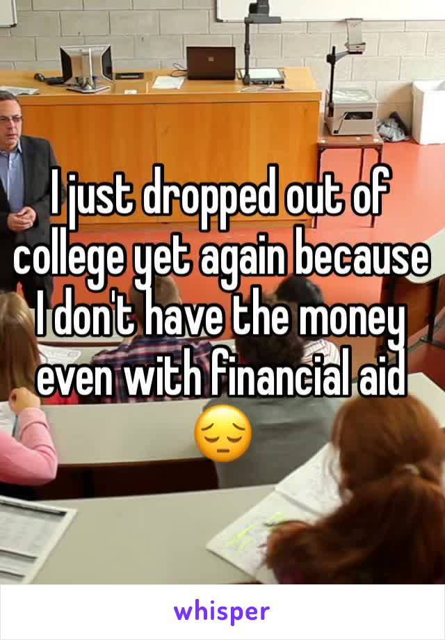 I just dropped out of college yet again because I don't have the money even with financial aid 😔