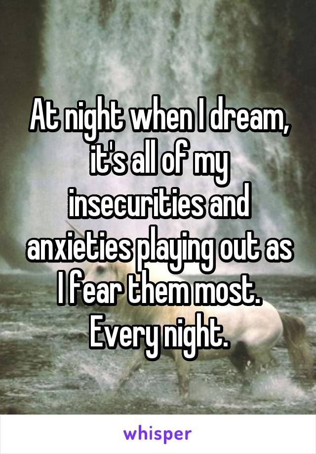 At night when I dream, it's all of my insecurities and anxieties playing out as I fear them most. Every night.
