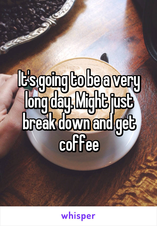 It's going to be a very long day. Might just break down and get coffee