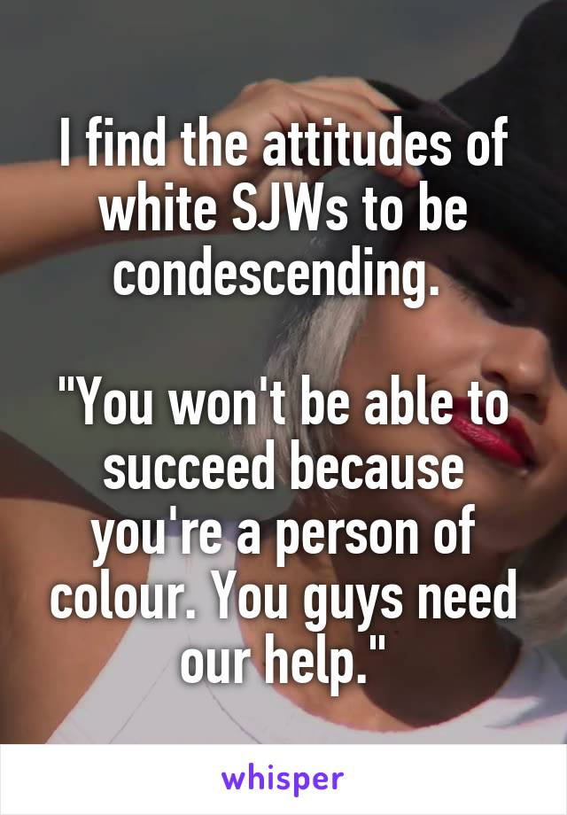 "I find the attitudes of white SJWs to be condescending.   ""You won't be able to succeed because you're a person of colour. You guys need our help."""
