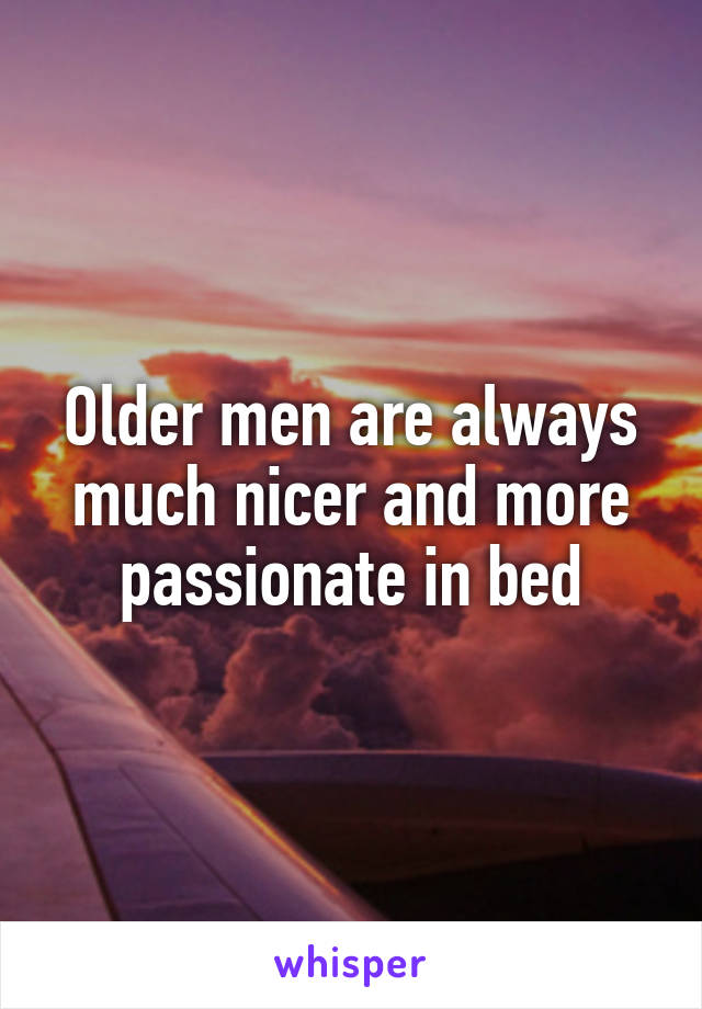 Older men are always much nicer and more passionate in bed