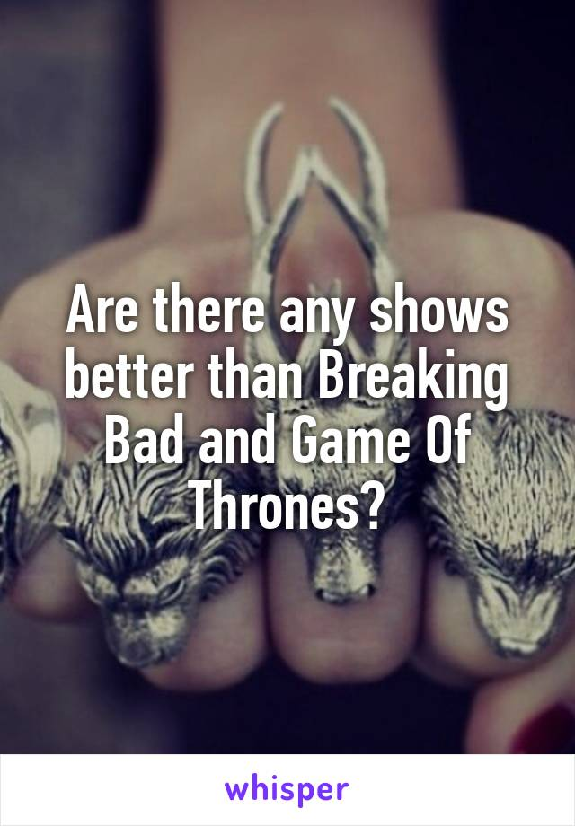 Are there any shows better than Breaking Bad and Game Of Thrones?